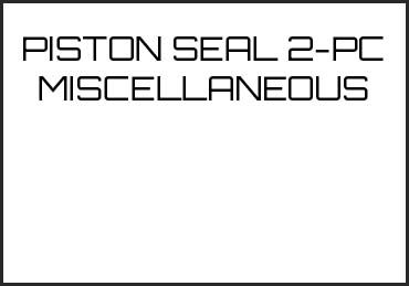 Picture for category PISTON SEAL 2-PC MISCELLANEOUS